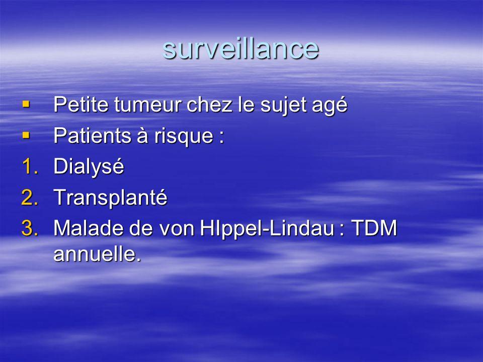 surveillance  Petite tumeur chez le sujet agé  Patients à risque : 1.Dialysé 2.Transplanté 3.Malade de von HIppel-Lindau : TDM annuelle.