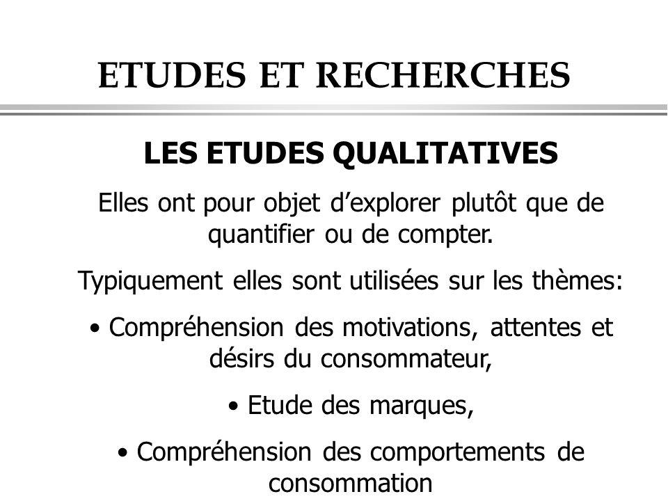 ETUDES ET RECHERCHES LES ETUDES QUALITATIVES Elles ont pour objet d'explorer plutôt que de quantifier ou de compter. Typiquement elles sont utilisées