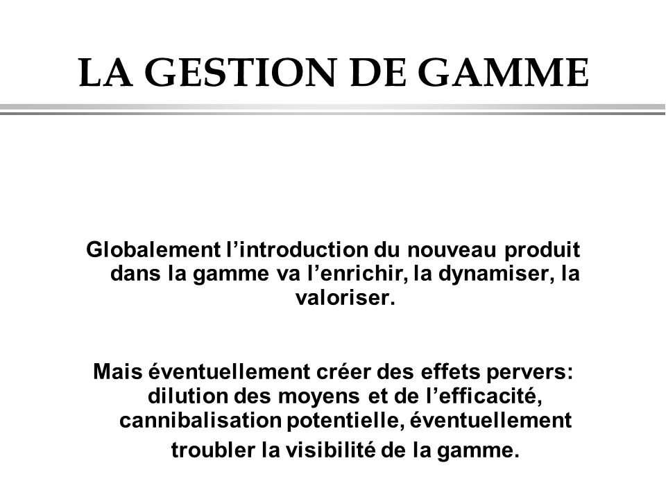 LA GESTION DE GAMME Globalement l'introduction du nouveau produit dans la gamme va l'enrichir, la dynamiser, la valoriser. Mais éventuellement créer d