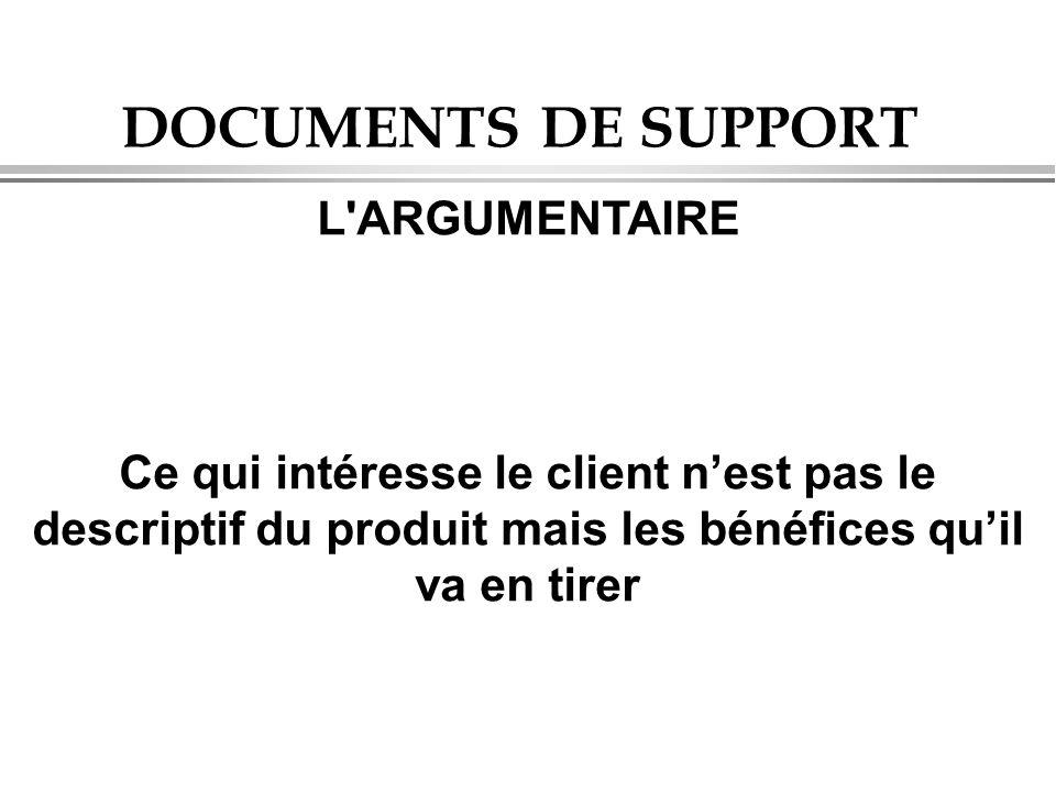 DOCUMENTS DE SUPPORT L'ARGUMENTAIRE Ce qui intéresse le client n'est pas le descriptif du produit mais les bénéfices qu'il va en tirer