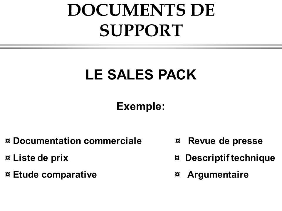 DOCUMENTS DE SUPPORT LE SALES PACK Exemple: ¤ Documentation commerciale ¤ Revue de presse ¤ Liste de prix ¤ Descriptif technique ¤ Etude comparative ¤ Argumentaire