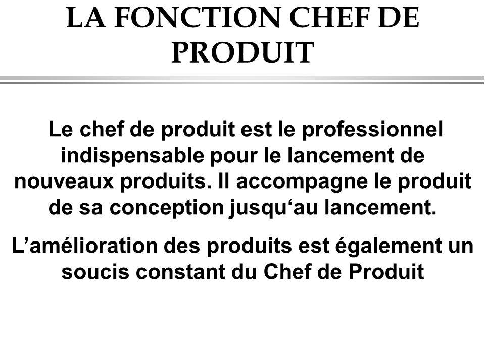 LA FONCTION CHEF DE PRODUIT Le chef de produit est le professionnel indispensable pour le lancement de nouveaux produits. Il accompagne le produit de