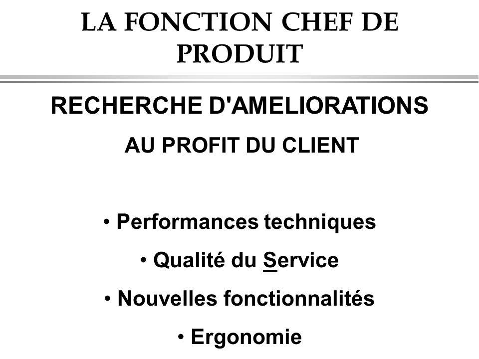 LA FONCTION CHEF DE PRODUIT RECHERCHE D'AMELIORATIONS AU PROFIT DU CLIENT • Performances techniques • Qualité du Service • Nouvelles fonctionnalités •