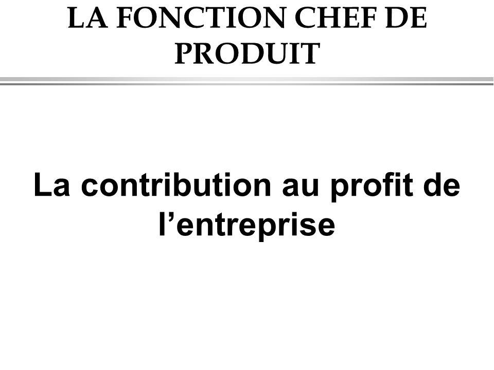 LA FONCTION CHEF DE PRODUIT La contribution au profit de l'entreprise