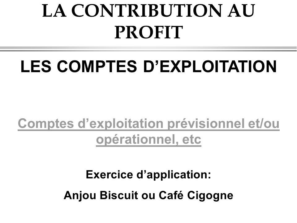 LA CONTRIBUTION AU PROFIT LES COMPTES D'EXPLOITATION Comptes d'exploitation prévisionnel et/ou opérationnel, etc Exercice d'application: Anjou Biscuit ou Café Cigogne