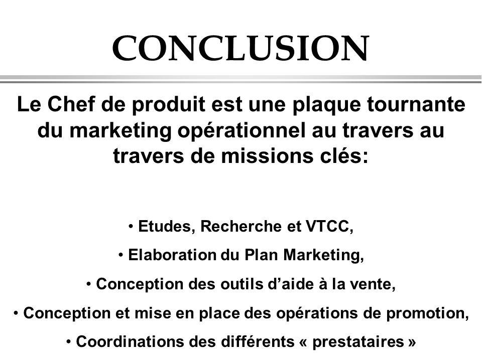 CONCLUSION Le Chef de produit est une plaque tournante du marketing opérationnel au travers au travers de missions clés: • Etudes, Recherche et VTCC,