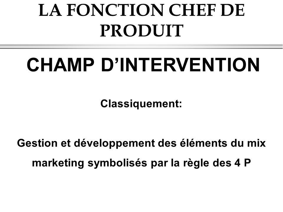 LA FONCTION CHEF DE PRODUIT CHAMP D'INTERVENTION Classiquement: Gestion et développement des éléments du mix marketing symbolisés par la règle des 4 P