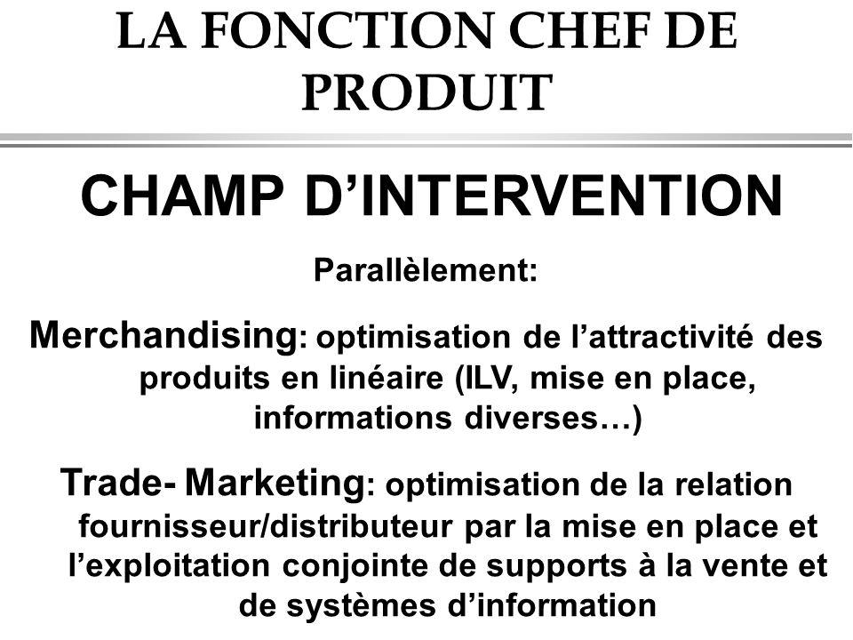 LA FONCTION CHEF DE PRODUIT CHAMP D'INTERVENTION Parallèlement: Merchandising : optimisation de l'attractivité des produits en linéaire (ILV, mise en