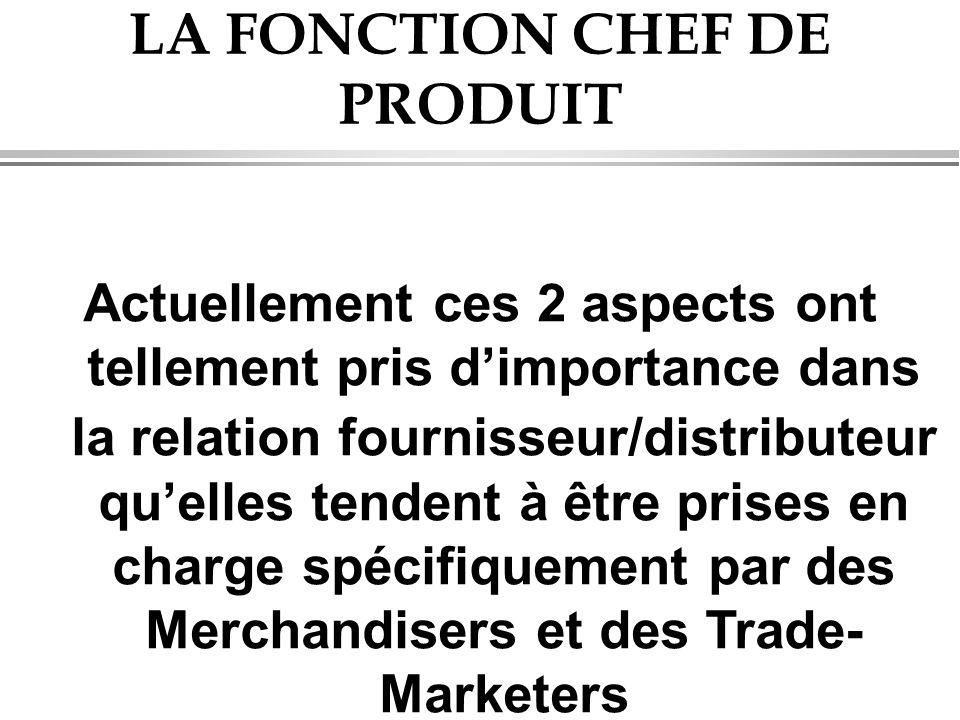 LA FONCTION CHEF DE PRODUIT Actuellement ces 2 aspects ont tellement pris d'importance dans la relation fournisseur/distributeur qu'elles tendent à être prises en charge spécifiquement par des Merchandisers et des Trade- Marketers
