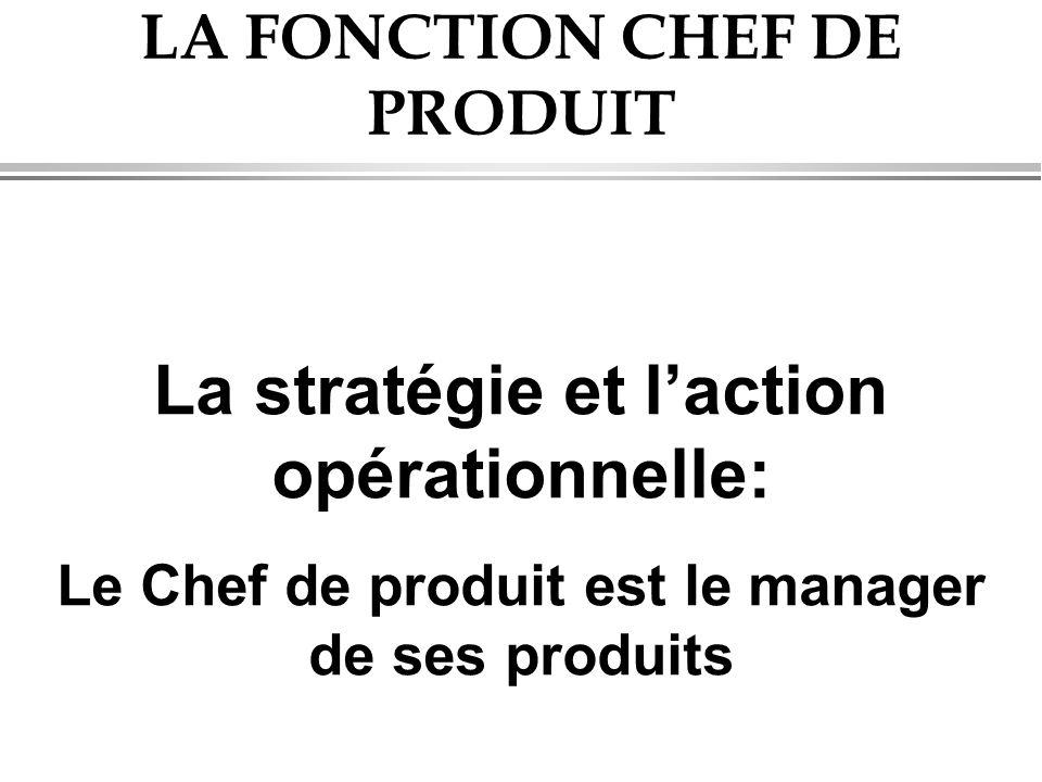 LA FONCTION CHEF DE PRODUIT La stratégie et l'action opérationnelle: Le Chef de produit est le manager de ses produits
