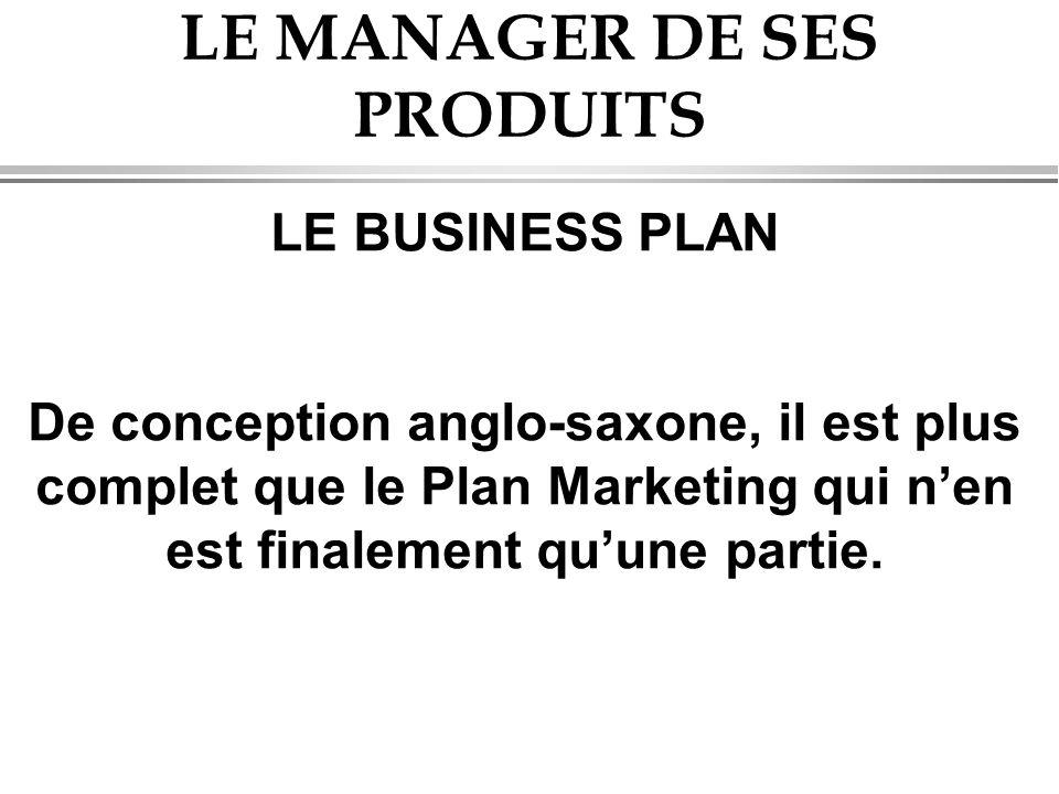 LE MANAGER DE SES PRODUITS LE BUSINESS PLAN De conception anglo-saxone, il est plus complet que le Plan Marketing qui n'en est finalement qu'une parti