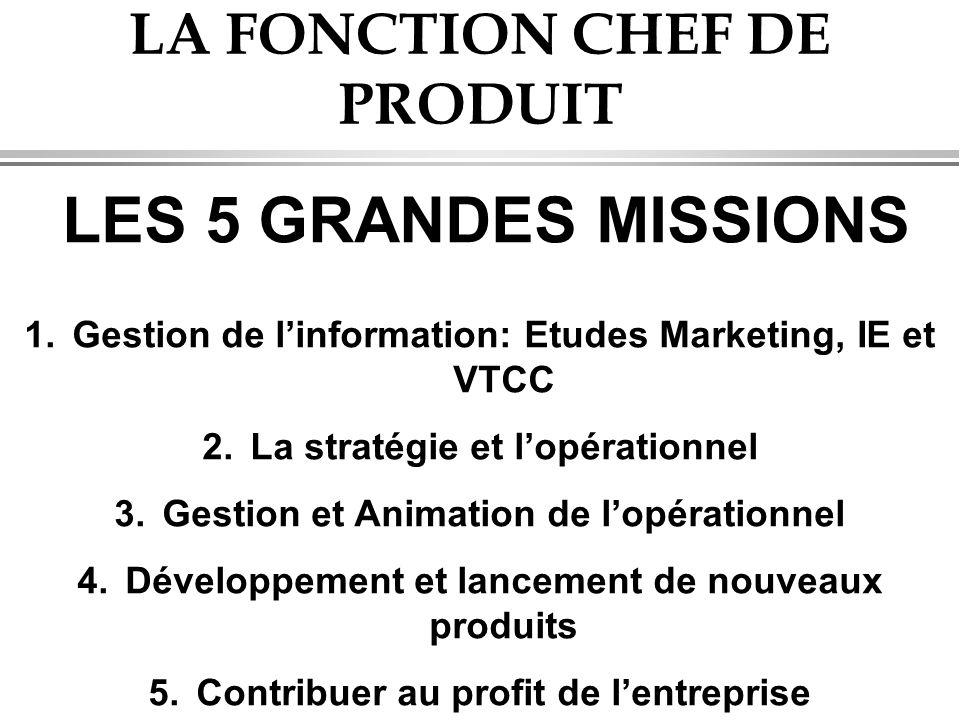 LA FONCTION CHEF DE PRODUIT LES 5 GRANDES MISSIONS 1.Gestion de l'information: Etudes Marketing, IE et VTCC 2.La stratégie et l'opérationnel 3.Gestion et Animation de l'opérationnel 4.Développement et lancement de nouveaux produits 5.Contribuer au profit de l'entreprise