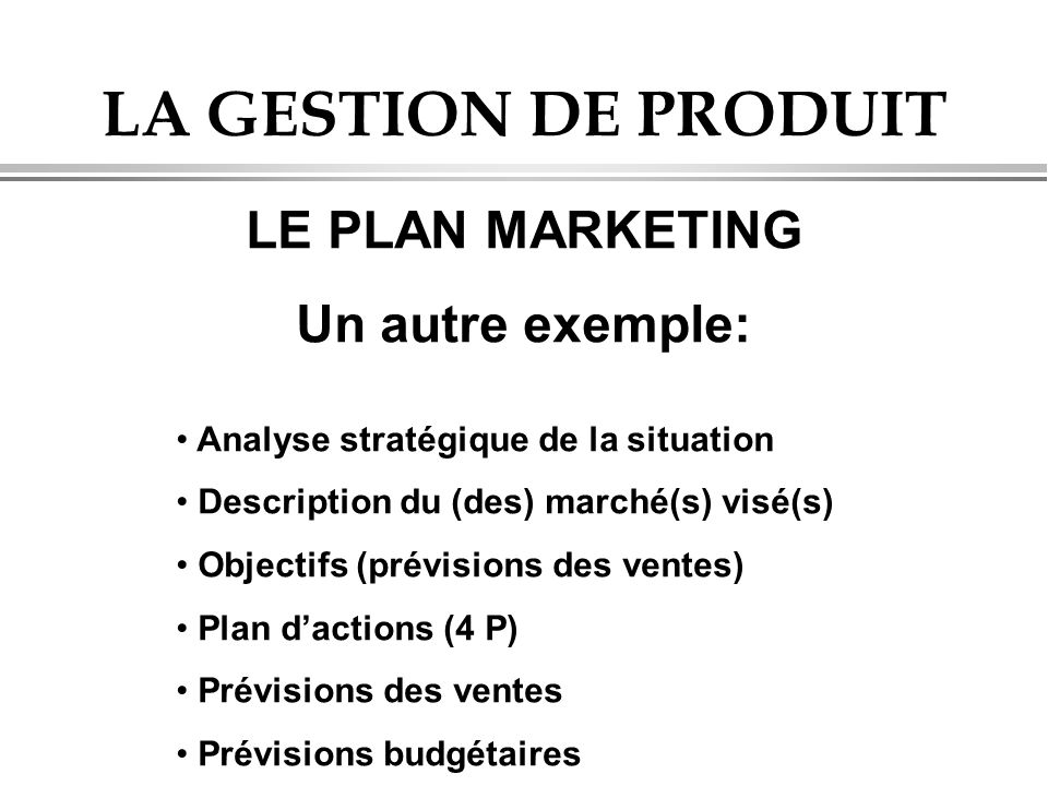 LA GESTION DE PRODUIT LE PLAN MARKETING Un autre exemple: • Analyse stratégique de la situation • Description du (des) marché(s) visé(s) • Objectifs (prévisions des ventes) • Plan d'actions (4 P) • Prévisions des ventes • Prévisions budgétaires