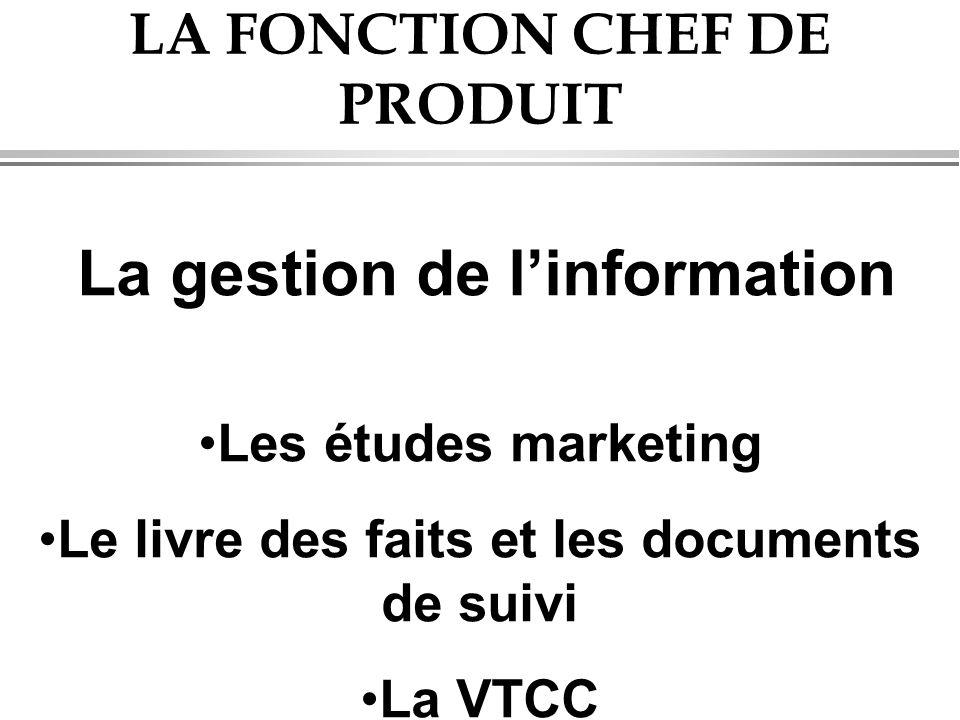 LA FONCTION CHEF DE PRODUIT La gestion de l'information •Les études marketing •Le livre des faits et les documents de suivi •La VTCC