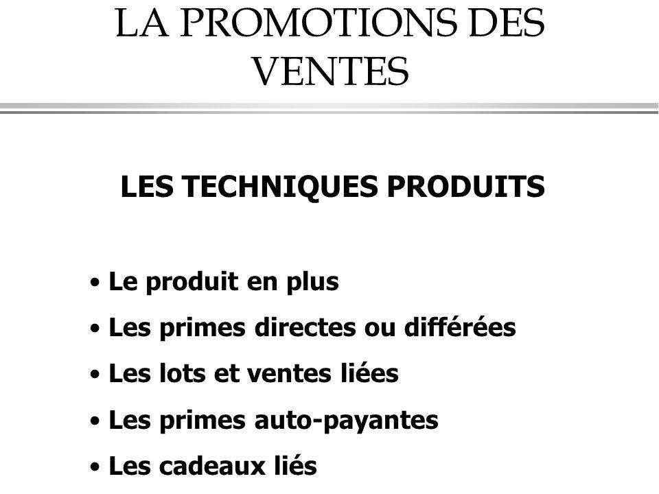 LA PROMOTIONS DES VENTES LES TECHNIQUES PRODUITS • Le produit en plus • Les primes directes ou différées • Les lots et ventes liées • Les primes auto-payantes • Les cadeaux liés