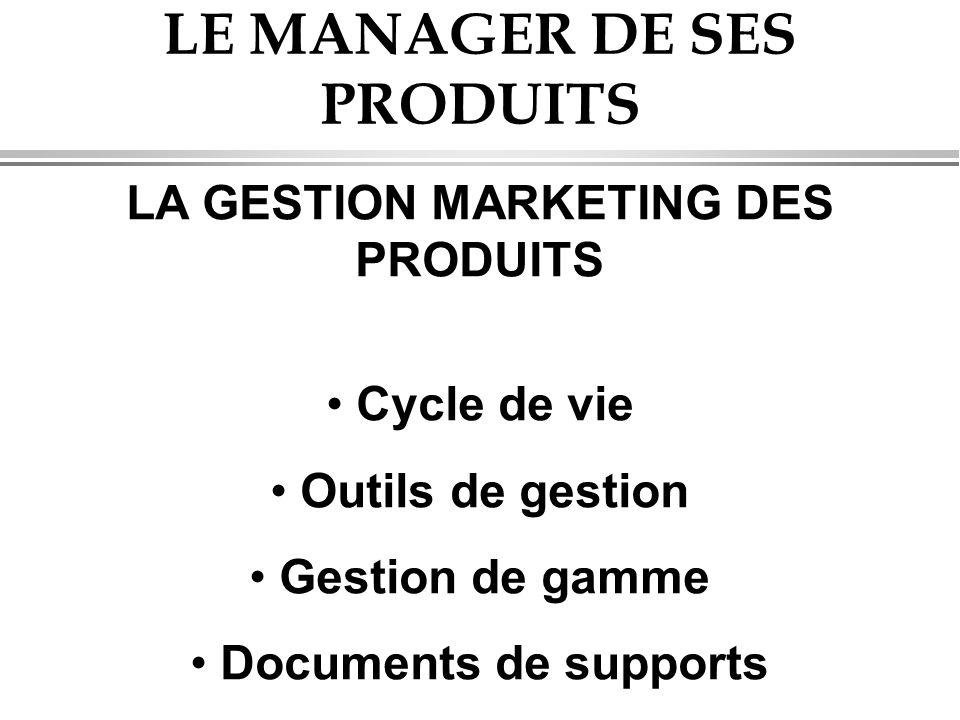 LE MANAGER DE SES PRODUITS LA GESTION MARKETING DES PRODUITS • Cycle de vie • Outils de gestion • Gestion de gamme • Documents de supports