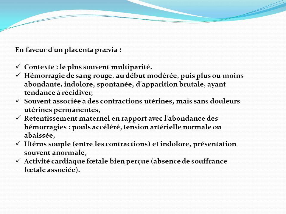 En faveur d'un placenta prævia :  Contexte : le plus souvent multiparité.  Hémorragie de sang rouge, au début modérée, puis plus ou moins abondante,