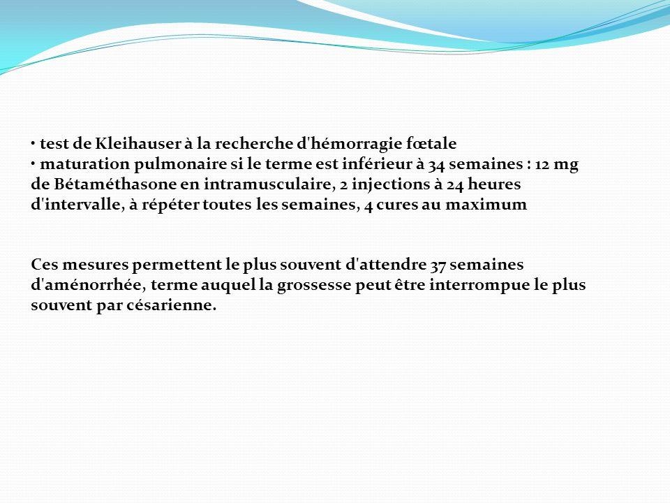 • test de Kleihauser à la recherche d'hémorragie fœtale • maturation pulmonaire si le terme est inférieur à 34 semaines : 12 mg de Bétaméthasone en in