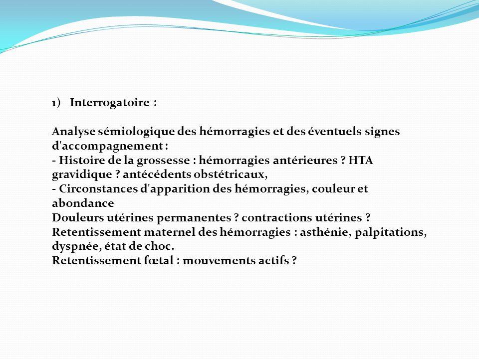 1)Interrogatoire : Analyse sémiologique des hémorragies et des éventuels signes d'accompagnement : - Histoire de la grossesse : hémorragies antérieure