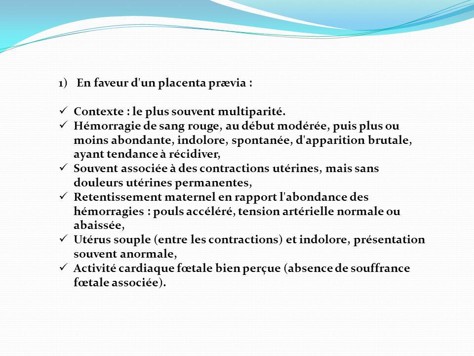 1)En faveur d'un placenta prævia :  Contexte : le plus souvent multiparité.  Hémorragie de sang rouge, au début modérée, puis plus ou moins abondant