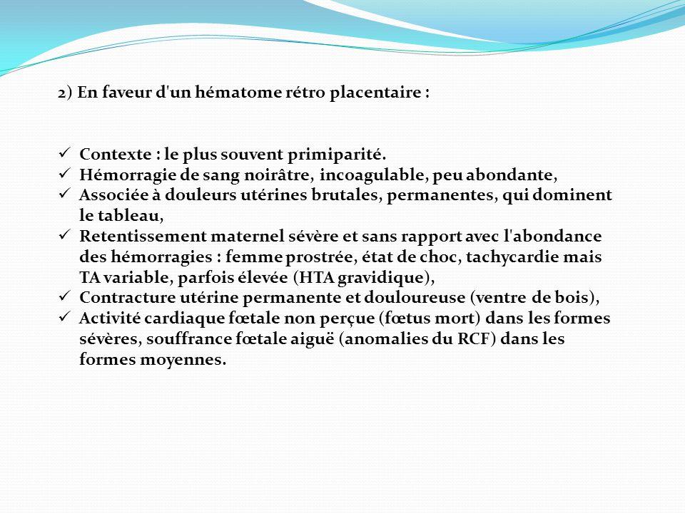2) En faveur d'un hématome rétro placentaire :  Contexte : le plus souvent primiparité.  Hémorragie de sang noirâtre, incoagulable, peu abondante, 