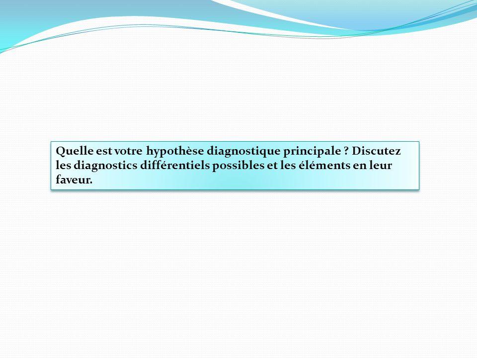 Quelle est votre hypothèse diagnostique principale ? Discutez les diagnostics différentiels possibles et les éléments en leur faveur.