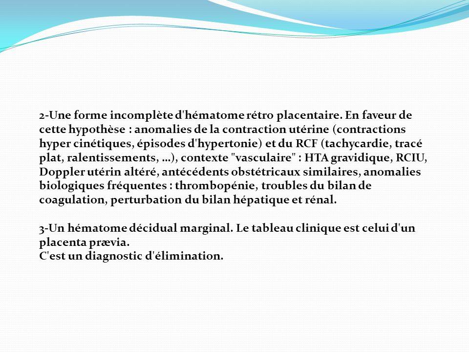 2-Une forme incomplète d'hématome rétro placentaire. En faveur de cette hypothèse : anomalies de la contraction utérine (contractions hyper cinétiques