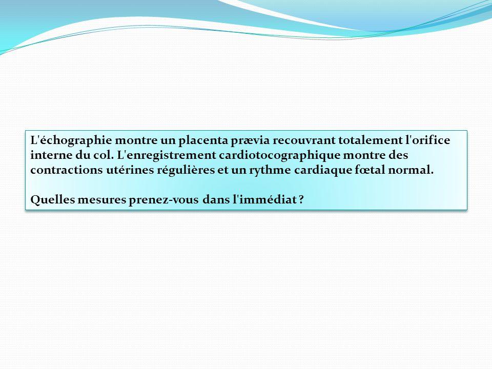 L'échographie montre un placenta prævia recouvrant totalement l'orifice interne du col. L'enregistrement cardiotocographique montre des contractions u