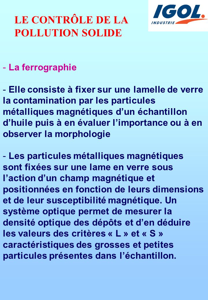 - La ferrographie - Elle consiste à fixer sur une lamelle de verre la contamination par les particules métalliques magnétiques d'un échantillon d'huile puis à en évaluer l'importance ou à en observer la morphologie - Les particules métalliques magnétiques sont fixées sur une lame en verre sous l'action d'un champ magnétique et positionnées en fonction de leurs dimensions et de leur susceptibilité magnétique.