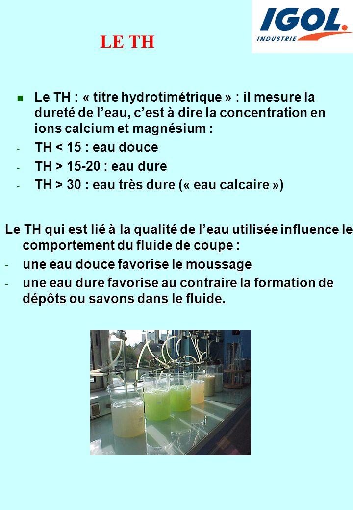 LE TH n Le TH : « titre hydrotimétrique » : il mesure la dureté de l'eau, c'est à dire la concentration en ions calcium et magnésium : - TH < 15 : eau douce - TH > 15-20 : eau dure - TH > 30 : eau très dure (« eau calcaire ») Le TH qui est lié à la qualité de l'eau utilisée influence le comportement du fluide de coupe : - une eau douce favorise le moussage - une eau dure favorise au contraire la formation de dépôts ou savons dans le fluide.