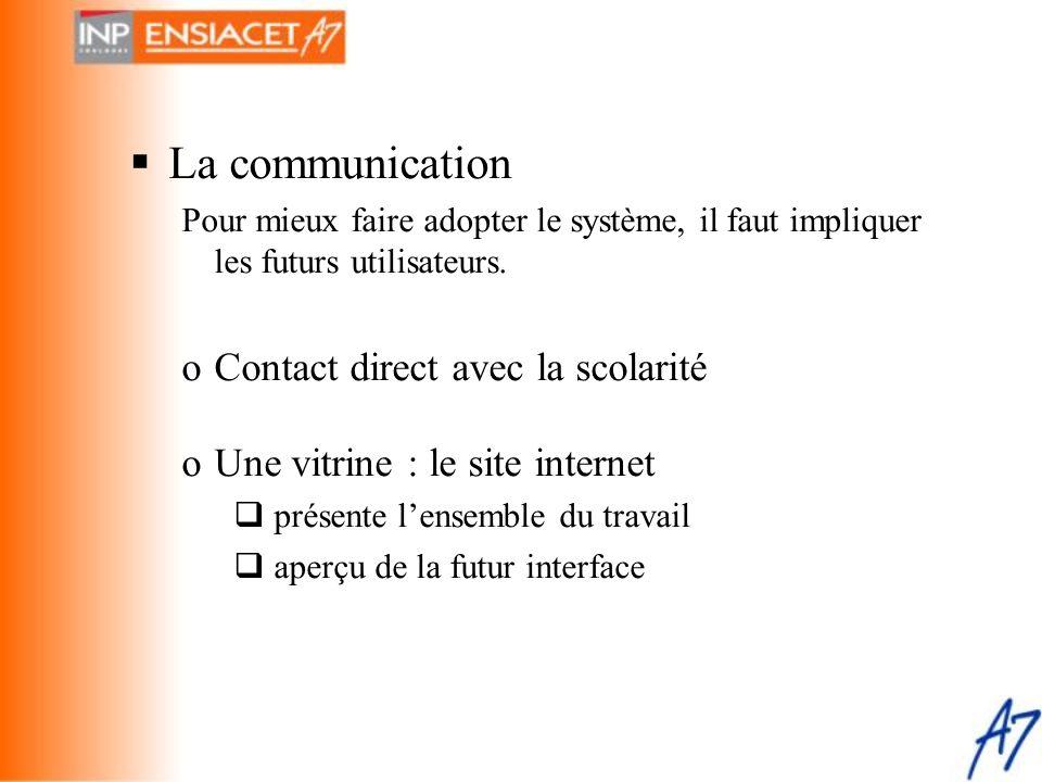  La communication Pour mieux faire adopter le système, il faut impliquer les futurs utilisateurs. oContact direct avec la scolarité oUne vitrine : le