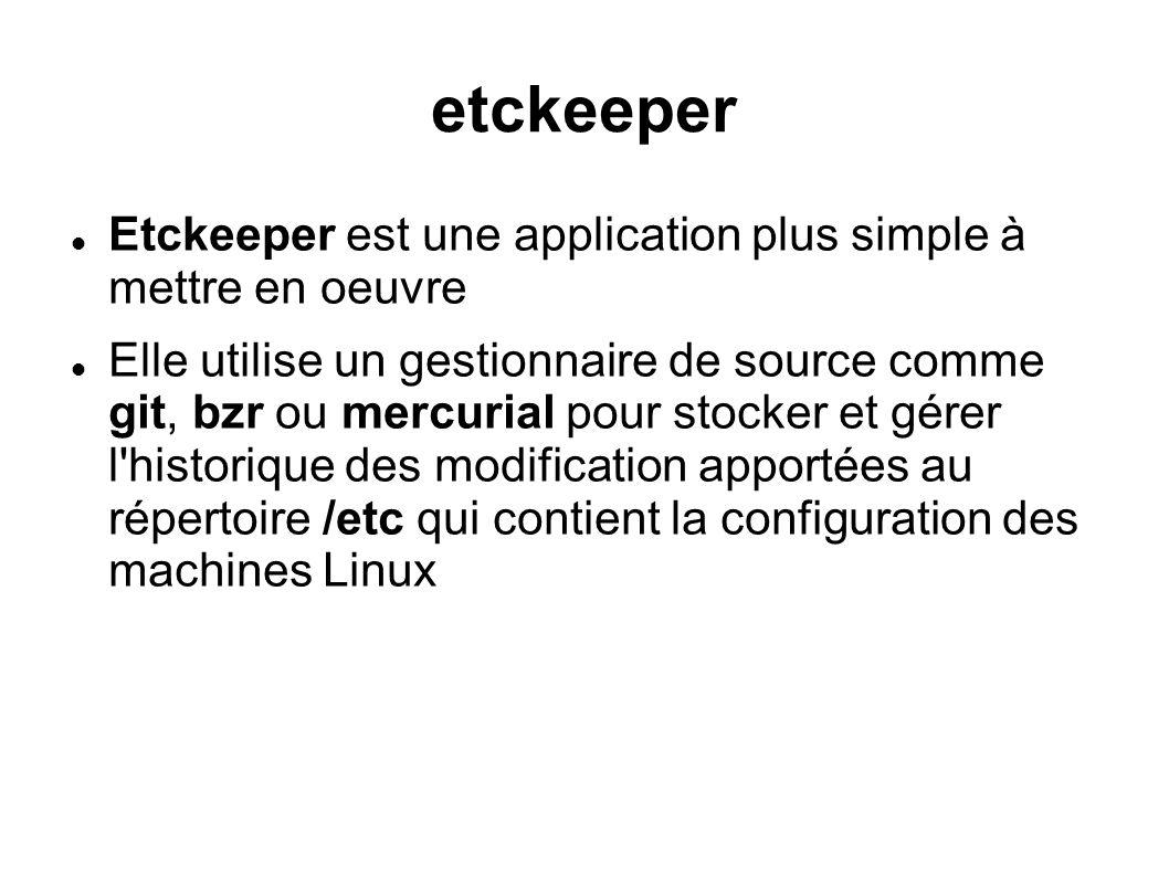 etckeeper  Etckeeper est une application plus simple à mettre en oeuvre  Elle utilise un gestionnaire de source comme git, bzr ou mercurial pour sto