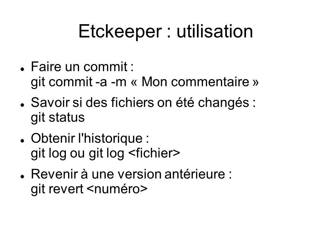 Etckeeper : utilisation  Faire un commit : git commit -a -m « Mon commentaire »  Savoir si des fichiers on été changés : git status  Obtenir l'hist