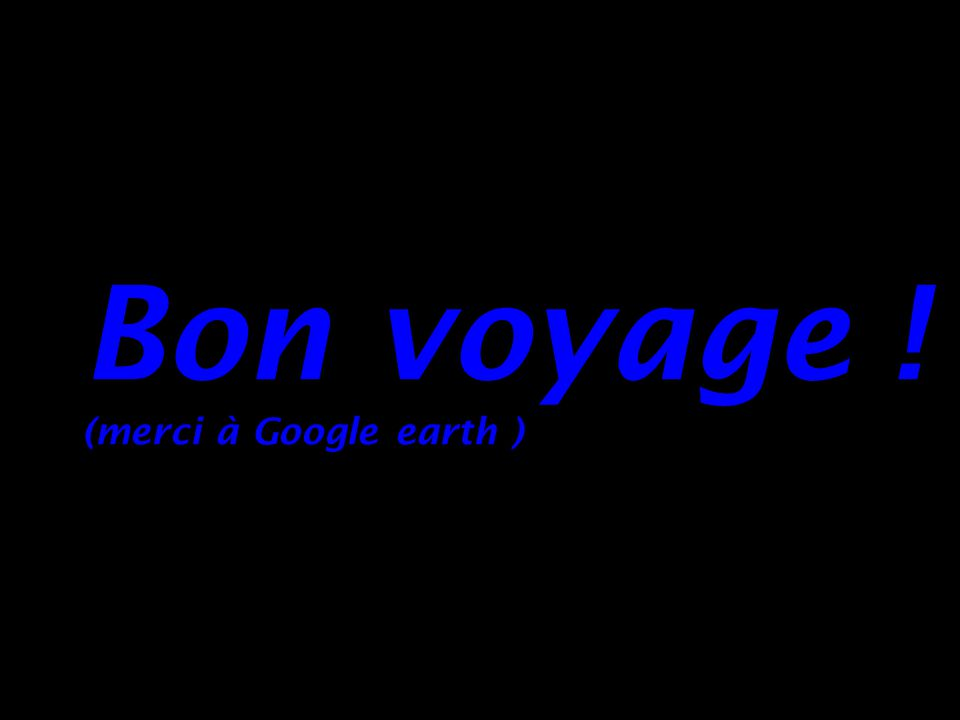 Bon voyage ! (merci à Google earth )