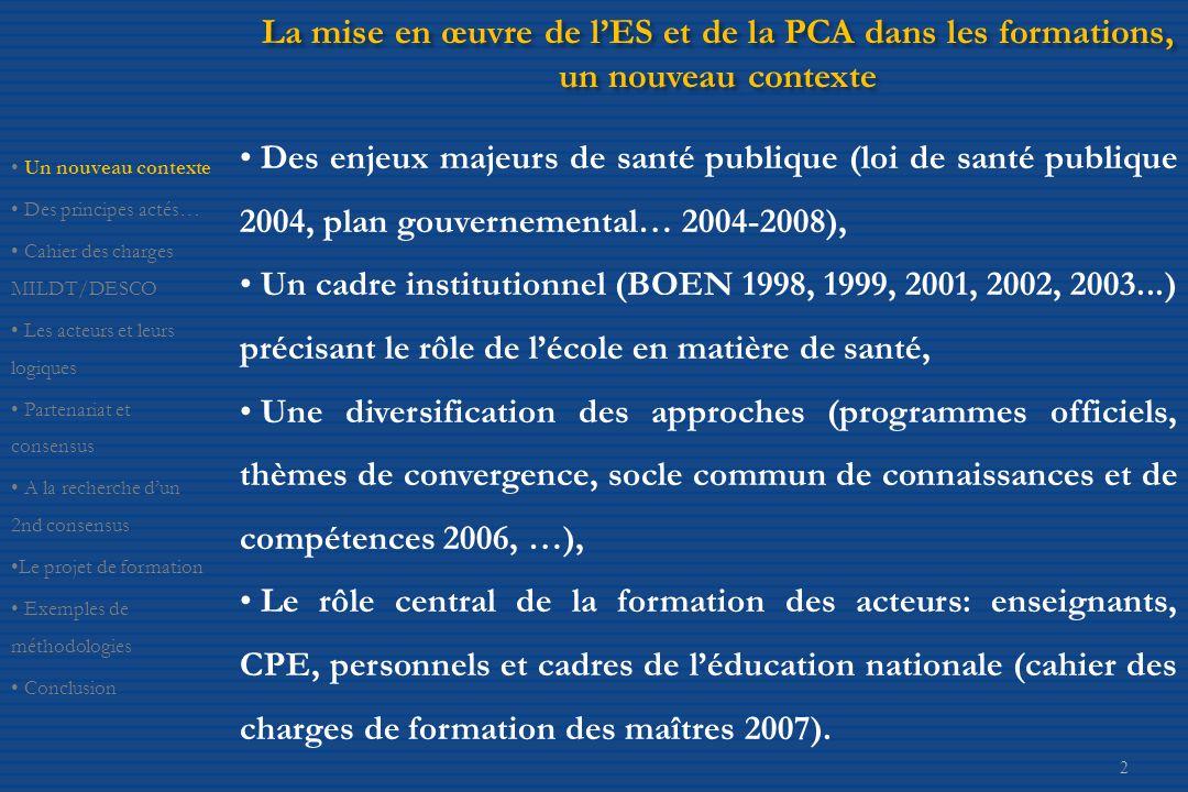 2 La mise en œuvre de l'ES et de la PCA dans les formations, un nouveau contexte • Des enjeux majeurs de santé publique (loi de santé publique 2004, plan gouvernemental… 2004-2008), • Un cadre institutionnel (BOEN 1998, 1999, 2001, 2002, 2003...) précisant le rôle de l'école en matière de santé, • Une diversification des approches (programmes officiels, thèmes de convergence, socle commun de connaissances et de compétences 2006, …), • Le rôle central de la formation des acteurs: enseignants, CPE, personnels et cadres de l'éducation nationale (cahier des charges de formation des maîtres 2007).