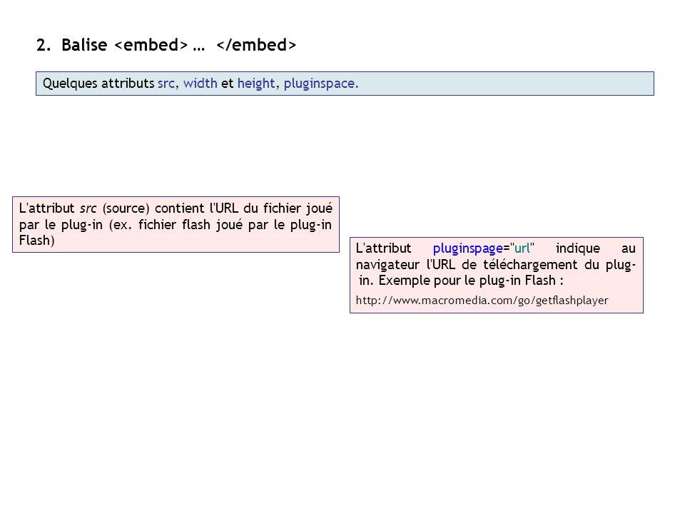 2.Balise … L'attribut src (source) contient l'URL du fichier joué par le plug-in (ex. fichier flash joué par le plug-in Flash) L'attribut pluginspage=