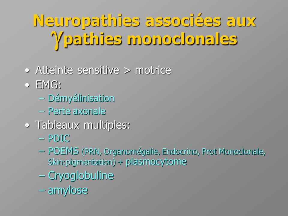 Neuropathies associées aux  pathies monoclonales •Atteinte sensitive > motrice •EMG: –Démyélinisation –Perte axonale •Tableaux multiples: –PDIC –POEM