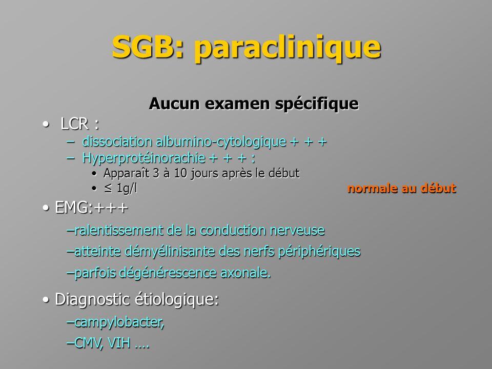 SGB: paraclinique Aucun examen spécifique •LCR : –dissociation albumino-cytologique + + + –Hyperprotéinorachie + + + : •Apparaît 3 à 10 jours après le