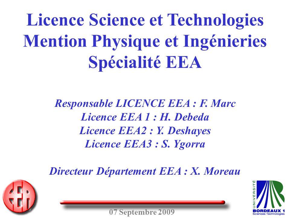 07 Septembre 2009 Licence Science et Technologies Mention Physique et Ingénieries Spécialité EEA Responsable LICENCE EEA : F. Marc Licence EEA 1 : H.