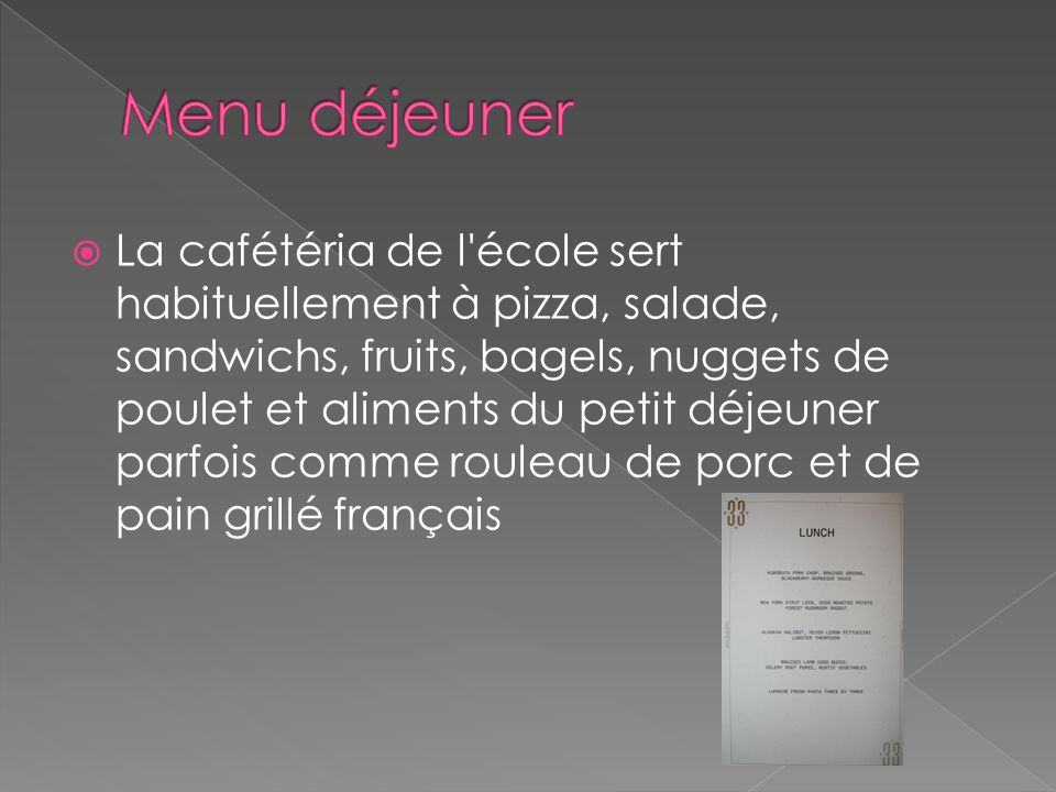  La cafétéria de l école sert habituellement à pizza, salade, sandwichs, fruits, bagels, nuggets de poulet et aliments du petit déjeuner parfois comme rouleau de porc et de pain grillé français