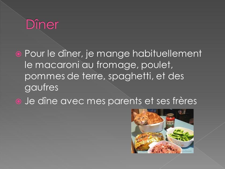  Pour le dîner, je mange habituellement le macaroni au fromage, poulet, pommes de terre, spaghetti, et des gaufres  Je dîne avec mes parents et ses frères
