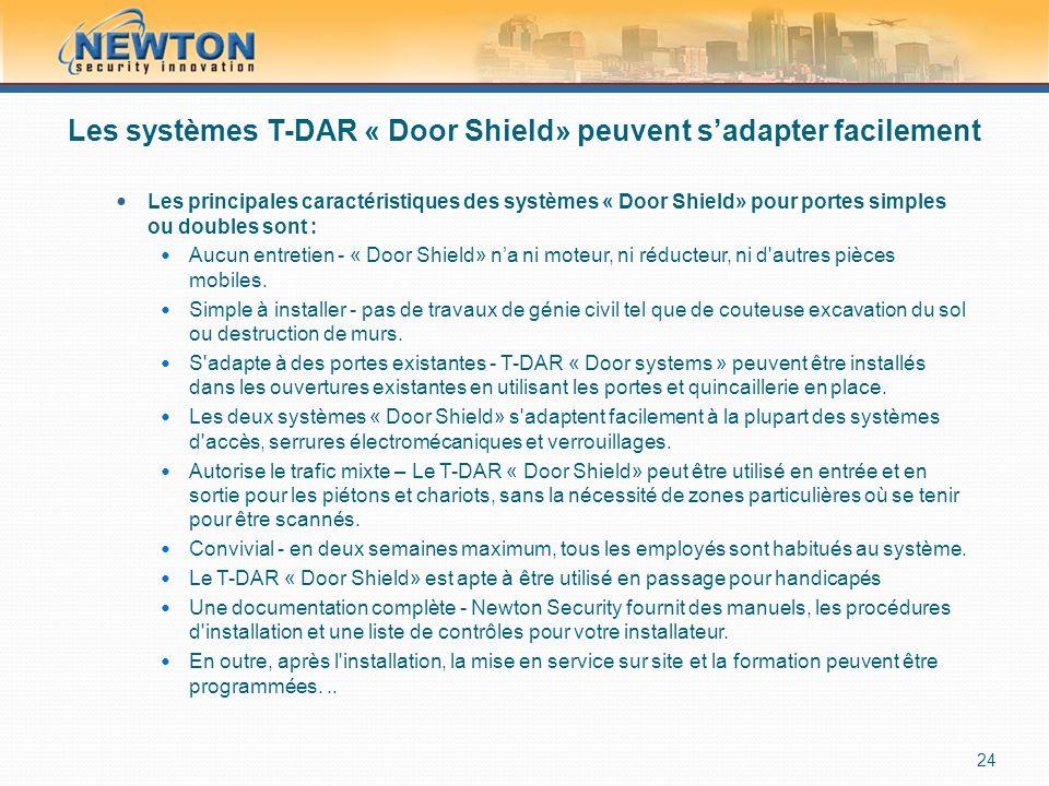 Les systèmes T-DAR « Door Shield» peuvent s'adapter facilement  Les principales caractéristiques des systèmes « Door Shield» pour portes simples ou doubles sont :  Aucun entretien - « Door Shield» n'a ni moteur, ni réducteur, ni d autres pièces mobiles.