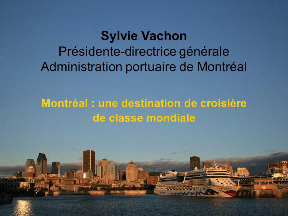 Sylvie Vachon Présidente-directrice générale Administration portuaire de Montréal Montréal : une destination de croisière de classe mondiale