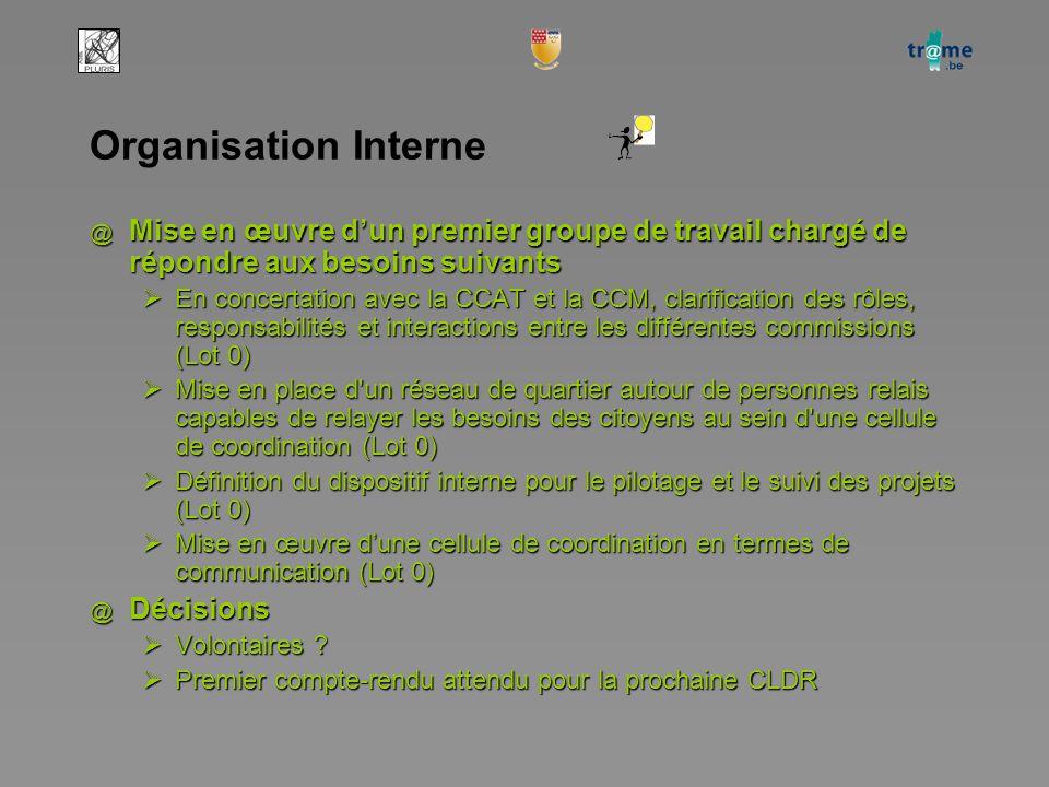 Organisation Interne @ Mise en œuvre d'un premier groupe de travail chargé de répondre aux besoins suivants  En concertation avec la CCAT et la CCM, clarification des rôles, responsabilités et interactions entre les différentes commissions (Lot 0)  Mise en place d un réseau de quartier autour de personnes relais capables de relayer les besoins des citoyens au sein d une cellule de coordination (Lot 0)  Définition du dispositif interne pour le pilotage et le suivi des projets (Lot 0)  Mise en œuvre d'une cellule de coordination en termes de communication (Lot 0) @ Décisions  Volontaires .