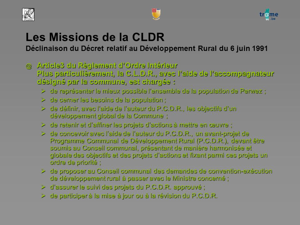 Les Missions de la CLDR Déclinaison du Décret relatif au Développement Rural du 6 juin 1991 @ Article3 du Règlement d'Ordre Intérieur Plus particulièrement, la C.L.D.R., avec l'aide de l'accompagnateur désigné par la commune, est chargée :  de représenter le mieux possible l'ensemble de la population de Perwez ;  de cerner les besoins de la population ;  de définir, avec l'aide de l'auteur du P.C.D.R., les objectifs d'un développement global de la Commune ;  de retenir et d'affiner les projets d'actions à mettre en œuvre ;  de concevoir avec l'aide de l'auteur du P.C.D.R., un avant-projet de Programme Communal de Développement Rural (P.C.D.R.), devant être soumis au Conseil communal, présentant de manière harmonisée et globale des objectifs et des projets d'actions et fixant parmi ces projets un ordre de priorité ;  de proposer au Conseil communal des demandes de convention-exécution de développement rural à passer avec le Ministre concerné ;  d'assurer le suivi des projets du P.C.D.R.