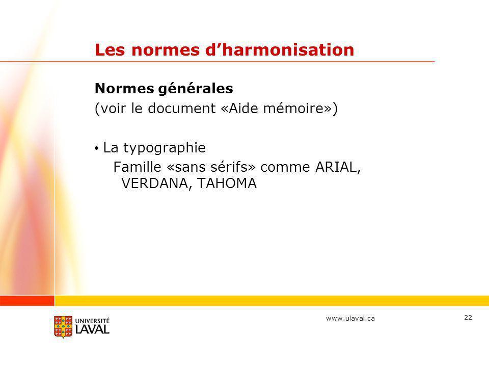 www.ulaval.ca 22 Les normes d'harmonisation Normes générales (voir le document «Aide mémoire») • La typographie Famille «sans sérifs» comme ARIAL, VER