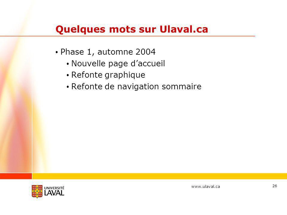 www.ulaval.ca 26 Quelques mots sur Ulaval.ca • Phase 1, automne 2004 • Nouvelle page d'accueil • Refonte graphique • Refonte de navigation sommaire