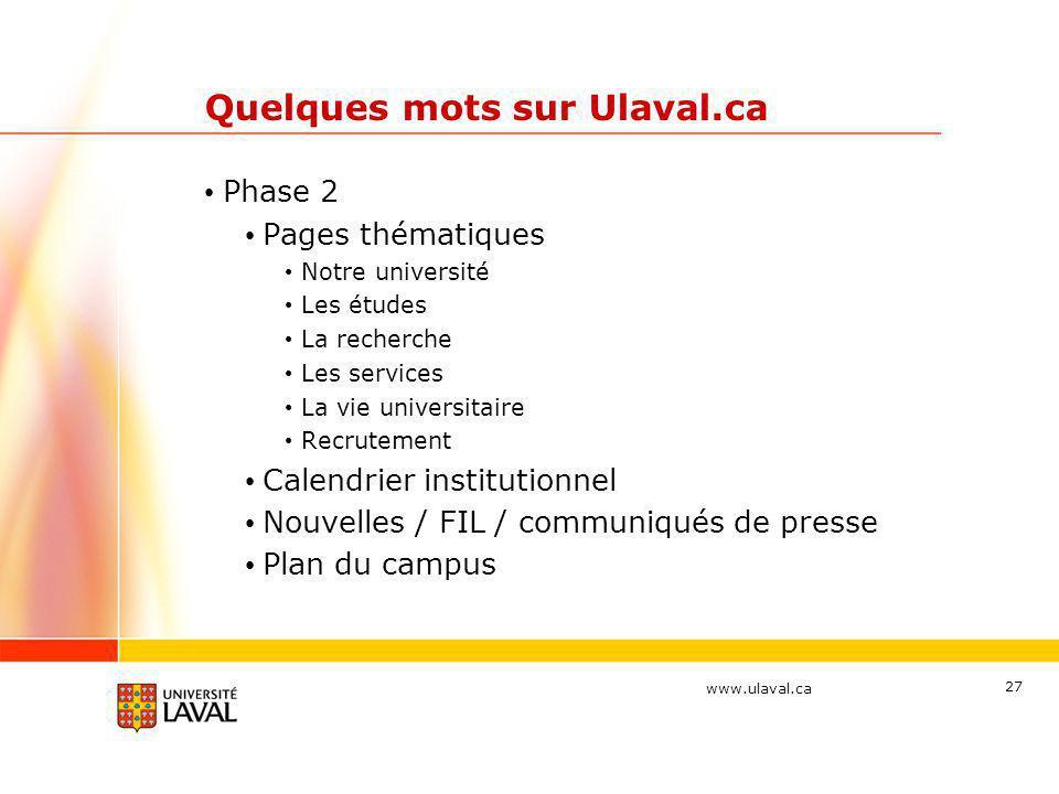 www.ulaval.ca 27 Quelques mots sur Ulaval.ca • Phase 2 • Pages thématiques • Notre université • Les études • La recherche • Les services • La vie univ