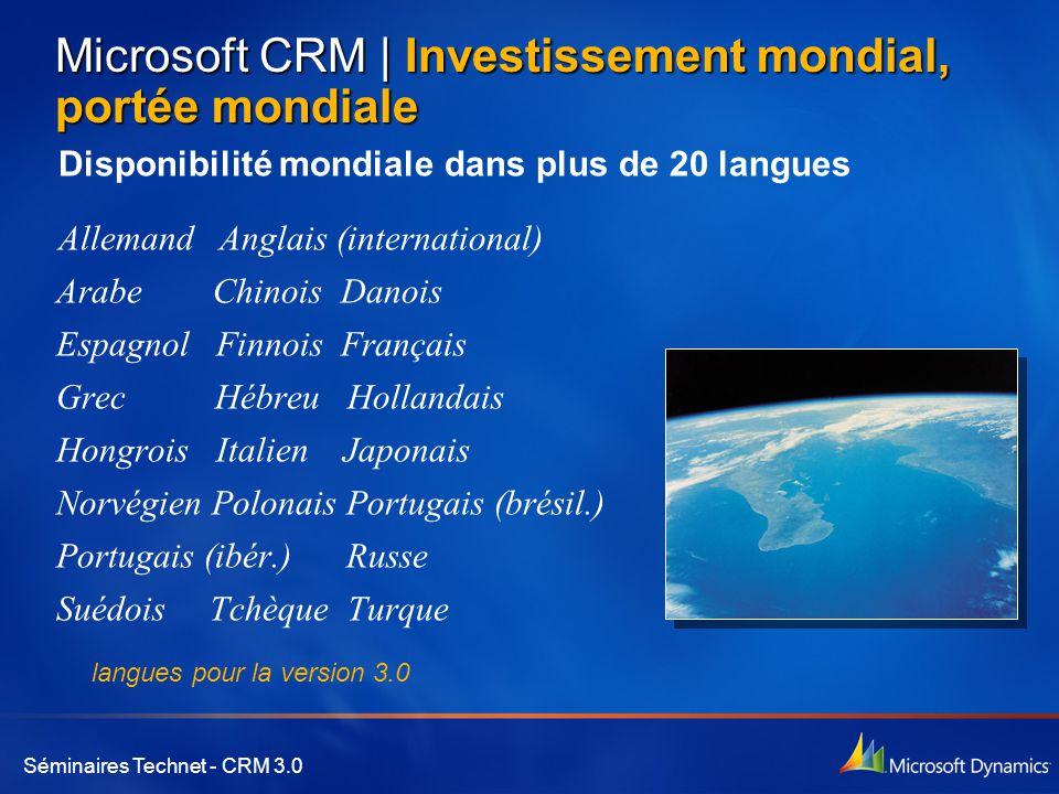 Séminaires Technet - CRM 3.0 Microsoft CRM | Investissement mondial, portée mondiale Disponibilité mondiale dans plus de 20 langues Allemand Anglais (international) Arabe Chinois Danois Espagnol Finnois Français Grec Hébreu Hollandais Hongrois Italien Japonais Norvégien Polonais Portugais (brésil.) Portugais (ibér.) Russe Suédois Tchèque Turque langues pour la version 3.0