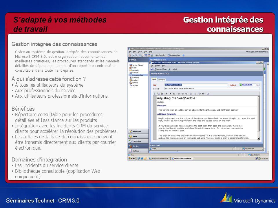 Séminaires Technet - CRM 3.0 Gestion intégrée des connaissances Grâce au système de gestion intégrée des connaissances de Microsoft CRM 3.0, votre organisation documente les meilleures pratiques, les procédures standards et les manuels détaillés de dépannage au sein d'un répertoire centralisé et consultable dans toute l'entreprise.